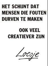 ***het schijnt dat mensen die fouten durven te maken ook veel creatiever zijn*** #loesje